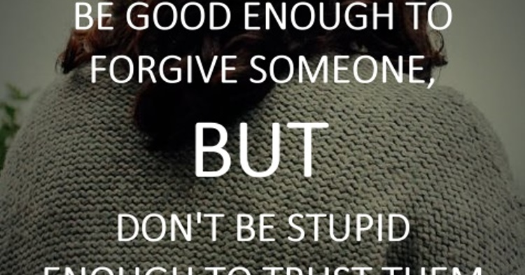 Be good enough to forgive someone, but dont be stupid enough to trust th...