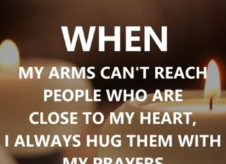 When my arms can't reach people who are close to my heart, I always hug them with my prayers.