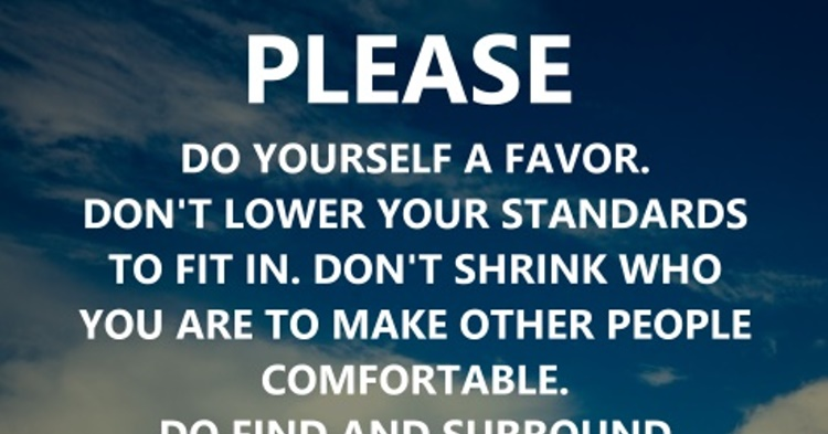 Please do yourself a favor. Dont lower your standards to fit in. Don...