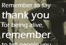 Remember to say thank you for being alive, remember to tell people you love them while they are still alive.