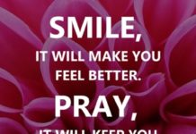 Smile, it will make you feel better. Pray, it will keep you strong. Love, it will make you enjoy life.