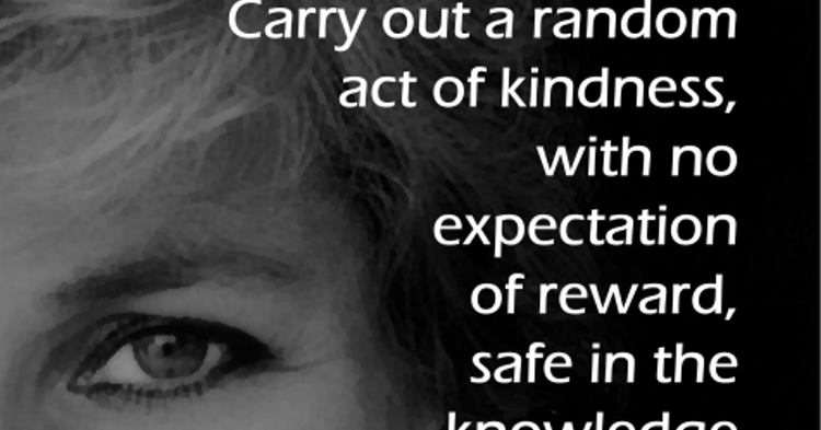 Carry out a random act of kindness, with no expectation of reward, safe in th...