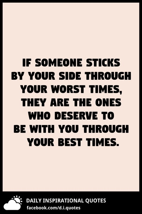 If someone sticks by your side through your worst times, they are the ones who deserve to be with you through your best times.
