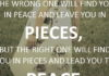 The wrong one will find you in peace and leave you in pieces, but the right one will find you in pieces and lead you to peace.