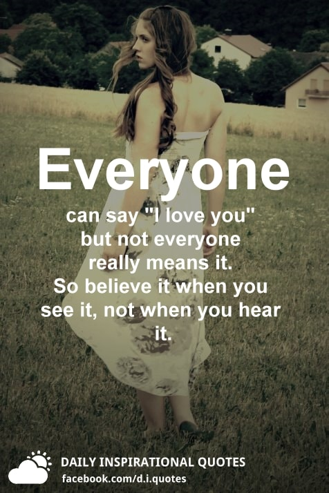 """Everyone can say """"I love you"""" but not everyone really means it. So believe it when you see it, not when you hear it."""