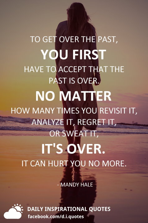 To get over the past, you first have to accept that the past is over. No matter how many times you revisit it, analyze it, regret it, or sweat it, it's over. It can hurt you no more. - Mandy Hale