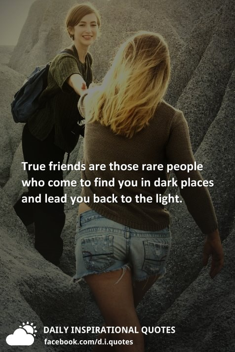 True friends are those rare people who come to find you in dark places and lead you back to the light.