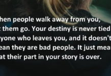 When people walk away from you, let them go. Your destiny is never tied to anyone who leaves you, and it doesn't mean they are bad people. It just means that their part in your story is over.