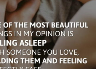 One of the most beautiful things in my opinion is falling asleep with someone you love, holding them and feeling perfectly safe.