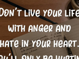 Don't live your life with anger and hate in your heart. You'll only be hurting yourself more than the people you hate.